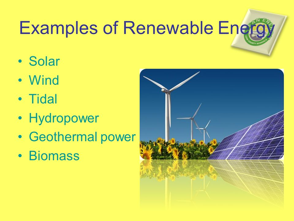 Examples of Renewable Energy Solar Wind Tidal Hydropower Geothermal power Biomass