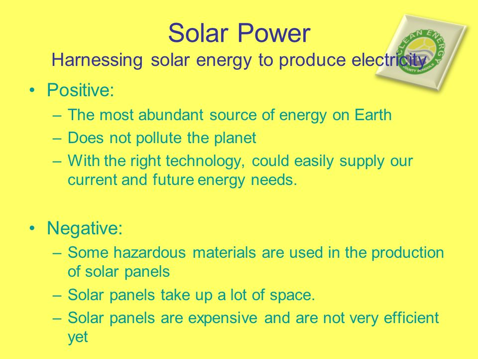 Solar Power Harnessing solar energy to produce electricity Positive: –The most abundant source of energy on Earth –Does not pollute the planet –With the right technology, could easily supply our current and future energy needs.