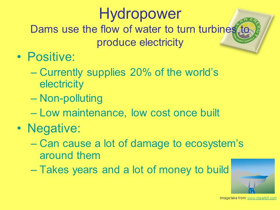 Hydropower Dams use the flow of water to turn turbines to produce electricity Positive: –Currently supplies 20% of the worlds electricity –Non-polluting –Low maintenance, low cost once built Negative: –Can cause a lot of damage to ecosystems around them –Takes years and a lot of money to build Image take from: