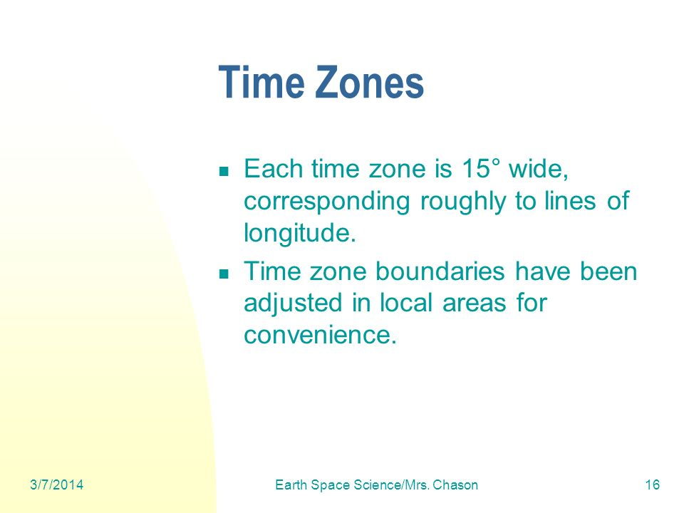 3/7/2014Earth Space Science/Mrs. Chason16 Time Zones Each time zone is 15° wide, corresponding roughly to lines of longitude. Time zone boundaries hav