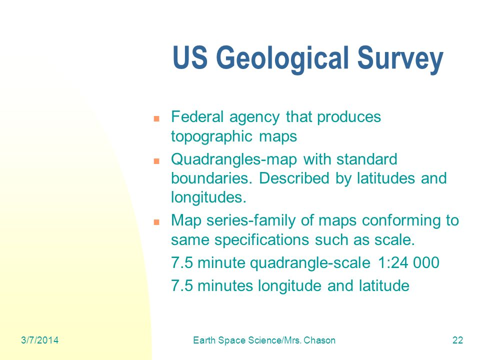 3/7/2014Earth Space Science/Mrs. Chason22 US Geological Survey Federal agency that produces topographic maps Quadrangles-map with standard boundaries.