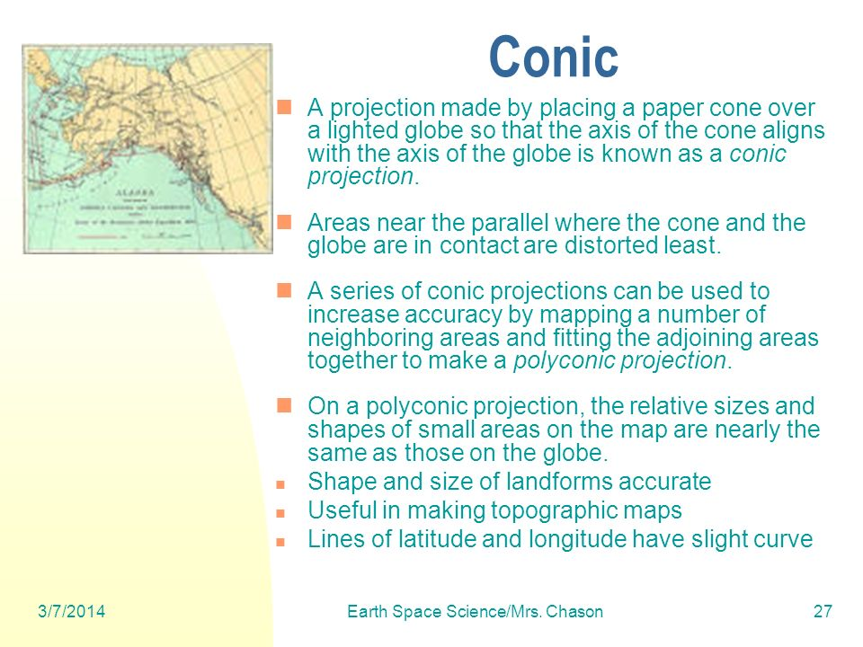 3/7/2014Earth Space Science/Mrs. Chason27 Conic A projection made by placing a paper cone over a lighted globe so that the axis of the cone aligns wit