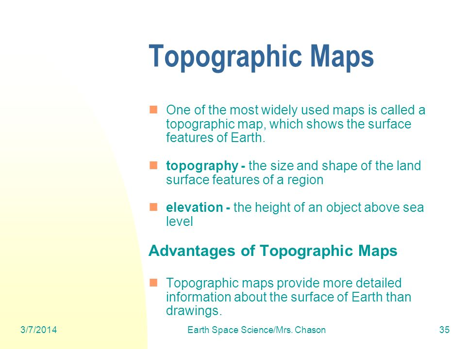 3/7/2014Earth Space Science/Mrs. Chason35 Topographic Maps One of the most widely used maps is called a topographic map, which shows the surface featu