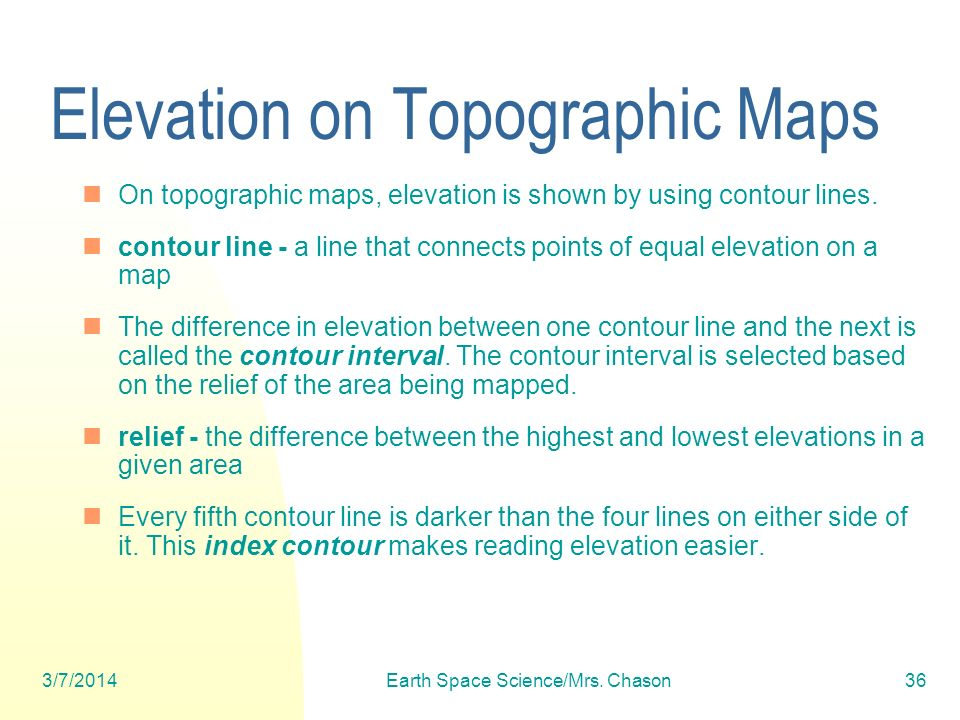 3/7/2014Earth Space Science/Mrs. Chason36 Elevation on Topographic Maps On topographic maps, elevation is shown by using contour lines. contour line -