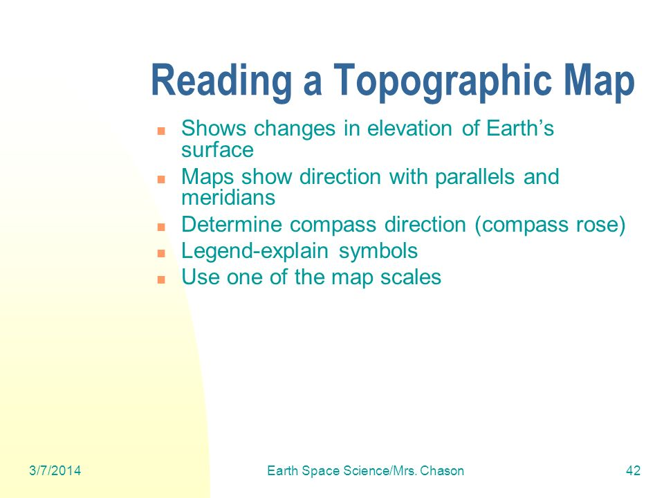 3/7/2014Earth Space Science/Mrs. Chason42 Reading a Topographic Map Shows changes in elevation of Earths surface Maps show direction with parallels an