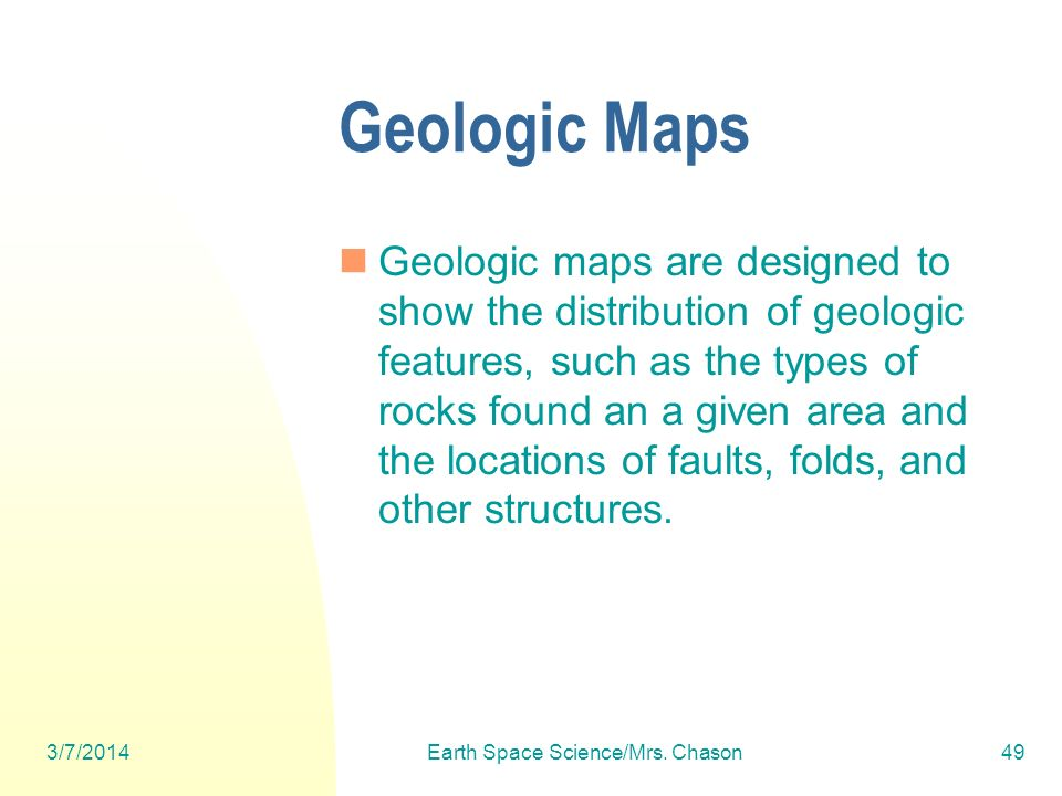 3/7/2014Earth Space Science/Mrs. Chason49 Geologic Maps Geologic maps are designed to show the distribution of geologic features, such as the types of