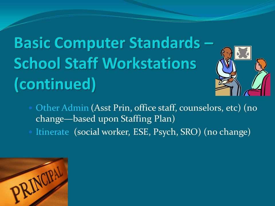 Basic Computer Standards – School Staff Workstations (continued) Other Admin (Asst Prin, office staff, counselors, etc) (no changebased upon Staffing Plan) Itinerate (social worker, ESE, Psych, SRO) (no change)