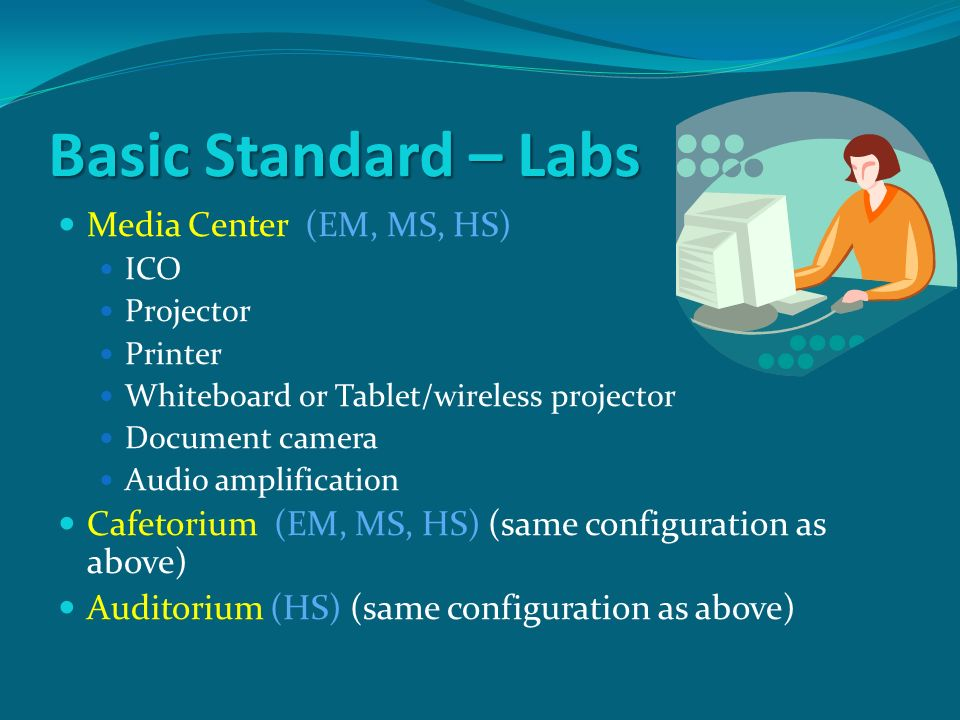 Basic Standard – Labs Media Center (EM, MS, HS) ICO Projector Printer Whiteboard or Tablet/wireless projector Document camera Audio amplification Cafetorium (EM, MS, HS) (same configuration as above) Auditorium (HS) (same configuration as above)