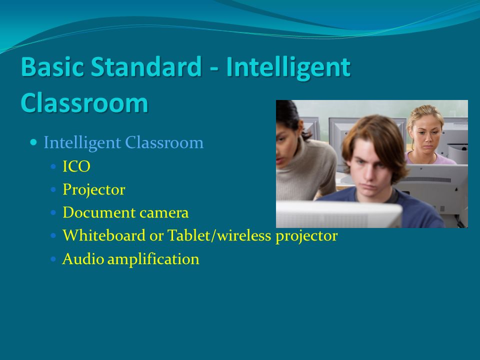 Basic Standard - Intelligent Classroom Intelligent Classroom ICO Projector Document camera Whiteboard or Tablet/wireless projector Audio amplification