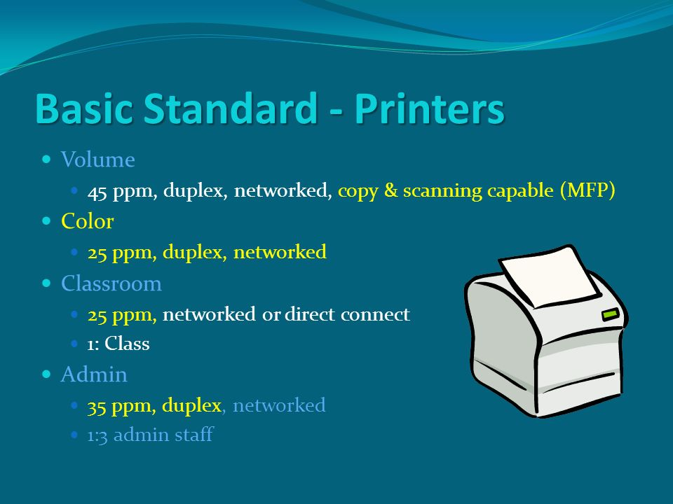 Basic Standard - Printers Volume 45 ppm, duplex, networked, copy & scanning capable (MFP) Color 25 ppm, duplex, networked Classroom 25 ppm, networked or direct connect 1: Class Admin 35 ppm, duplex, networked 1:3 admin staff