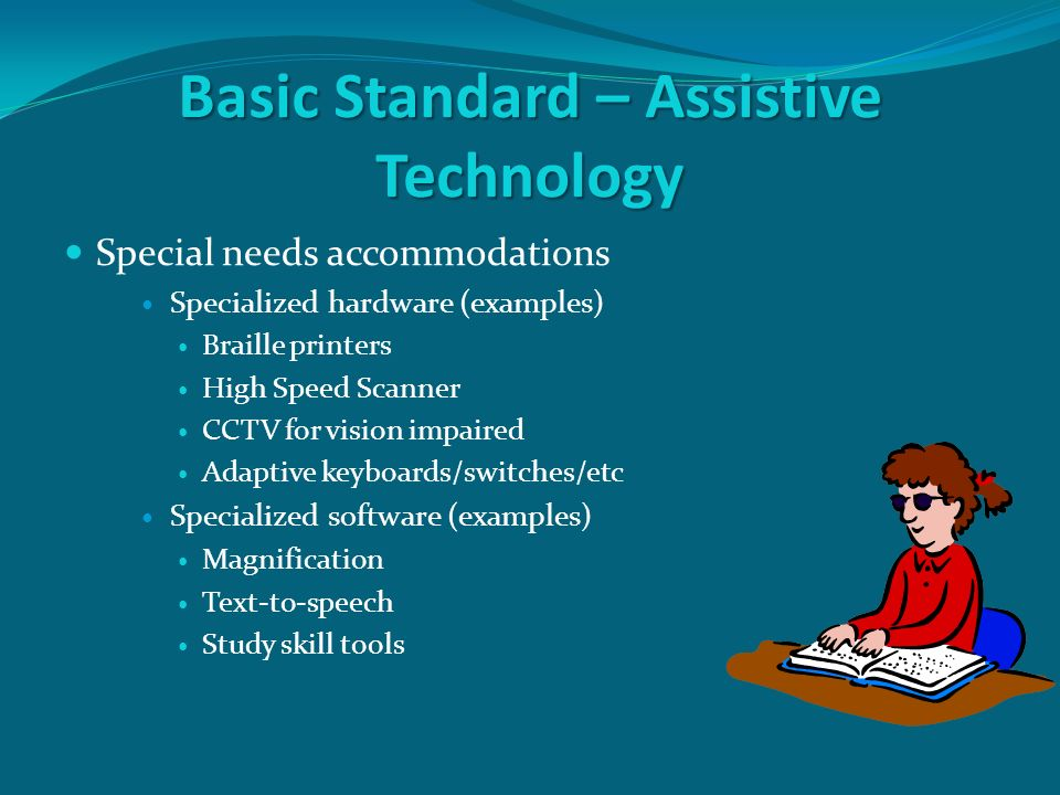 Basic Standard – Assistive Technology Special needs accommodations Specialized hardware (examples) Braille printers High Speed Scanner CCTV for vision impaired Adaptive keyboards/switches/etc Specialized software (examples) Magnification Text-to-speech Study skill tools