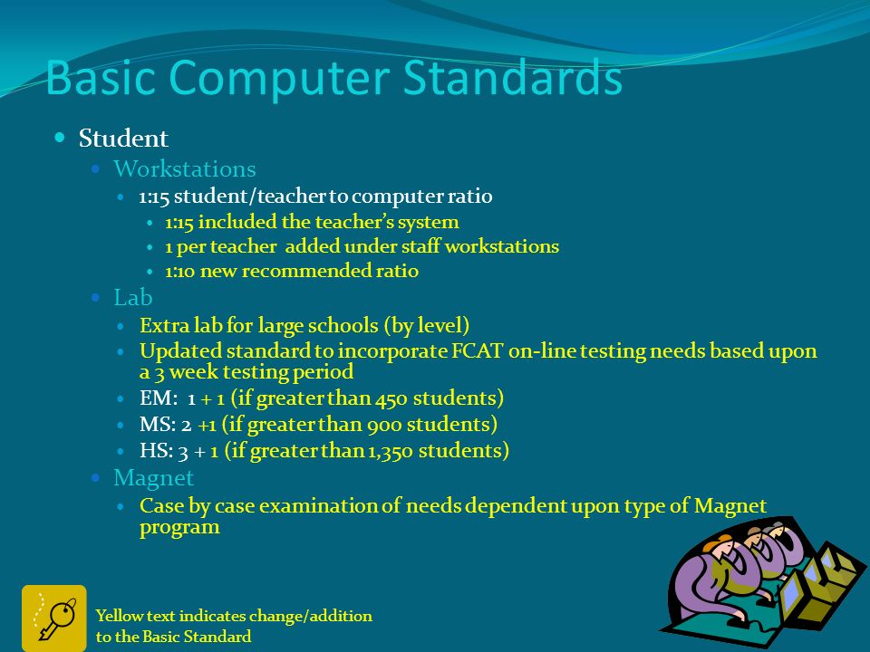 Basic Computer Standards School Staff workstations Teacher workstation One per teacher Media & Circulation (3+1:300 students) (no change) Clinic (no change) Lunchroom (no change)