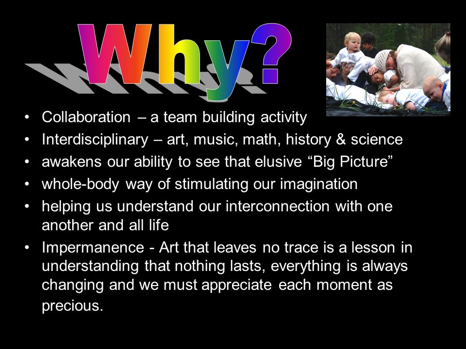 Collaboration – a team building activity Interdisciplinary – art, music, math, history & science awakens our ability to see that elusive Big Picture whole-body way of stimulating our imagination helping us understand our interconnection with one another and all life Impermanence - Art that leaves no trace is a lesson in understanding that nothing lasts, everything is always changing and we must appreciate each moment as precious.