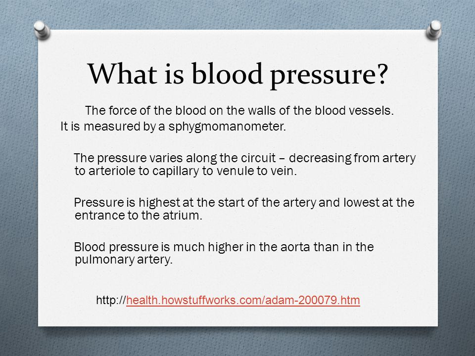 What is blood pressure? The force of the blood on the walls of the blood vessels. It is measured by a sphygmomanometer. The pressure varies along the