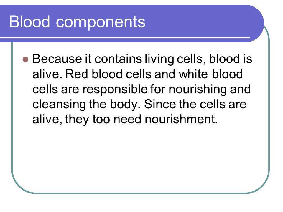 Blood components Because it contains living cells, blood is alive. Red blood cells and white blood cells are responsible for nourishing and cleansing
