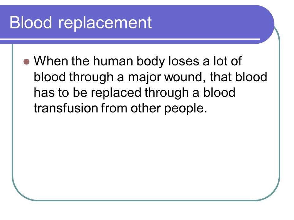 Blood replacement When the human body loses a lot of blood through a major wound, that blood has to be replaced through a blood transfusion from other