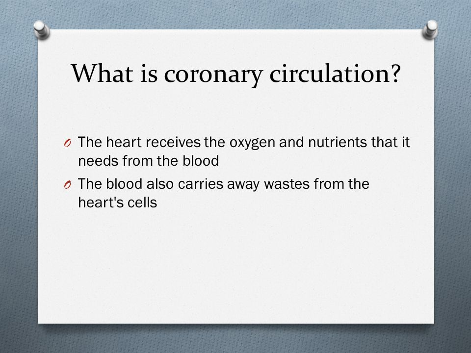 What is coronary circulation? O The heart receives the oxygen and nutrients that it needs from the blood O The blood also carries away wastes from the