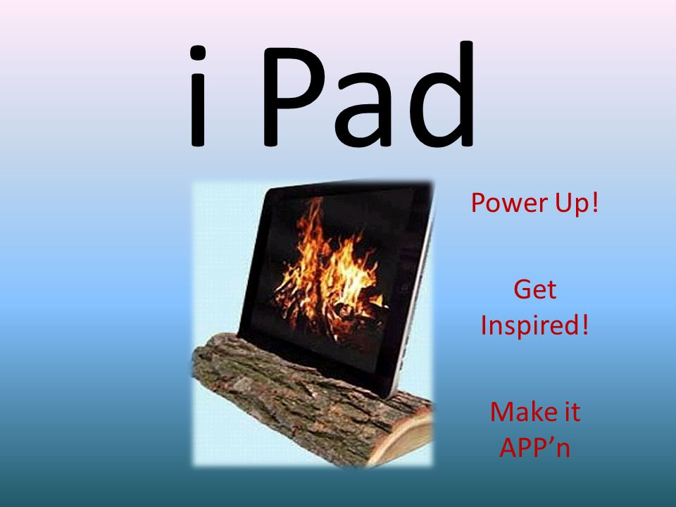 i Pad Power Up! Get Inspired! Make it APPn