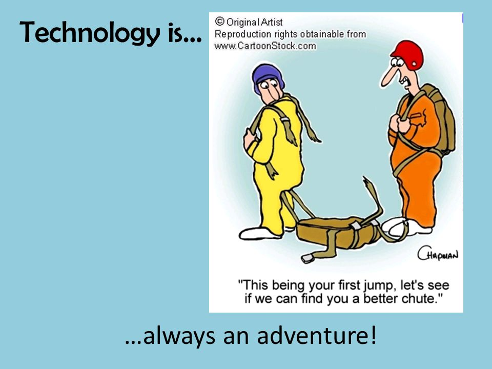 Technology is… …always an adventure!