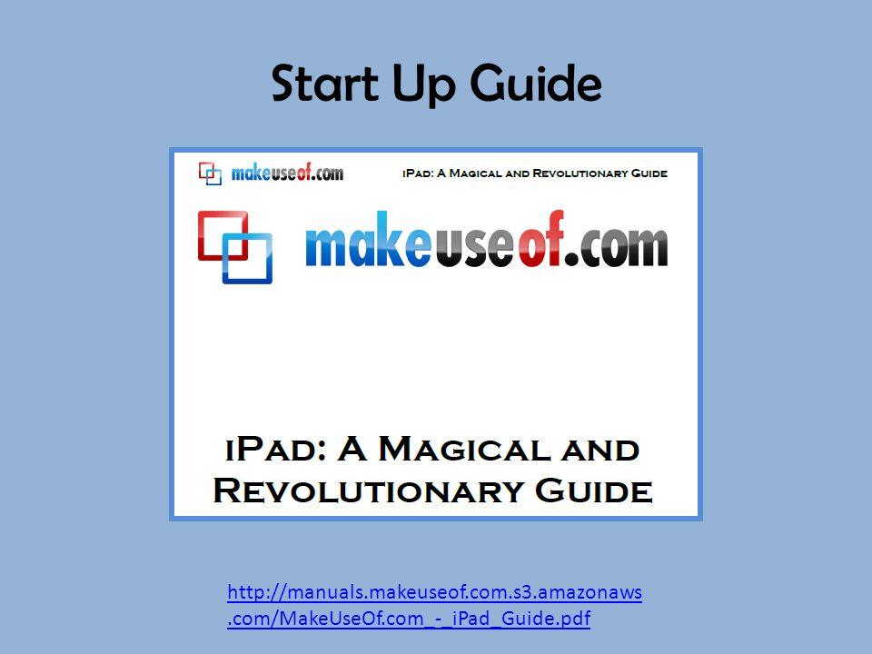 Start Up Guide http://manuals.makeuseof.com.s3.amazonaws.com/MakeUseOf.com_-_iPad_Guide.pdf