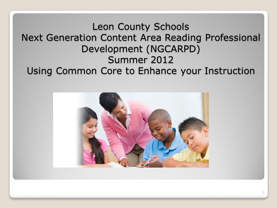 Leon County Schools Next Generation Content Area Reading Professional Development (NGCARPD) Summer 2012 Using Common Core to Enhance your Instruction