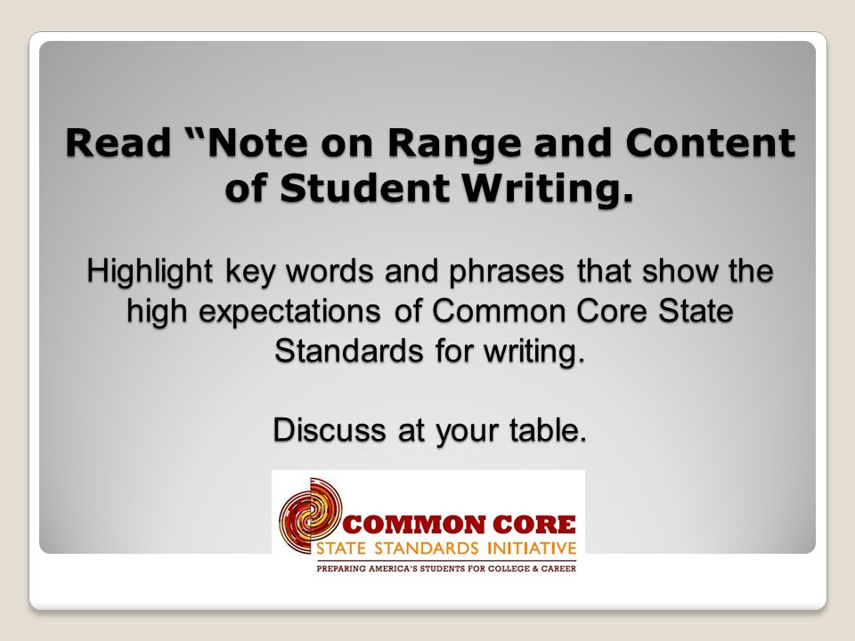 Read Note on Range and Content of Student Writing. Highlight key words and phrases that show the high expectations of Common Core State Standards for
