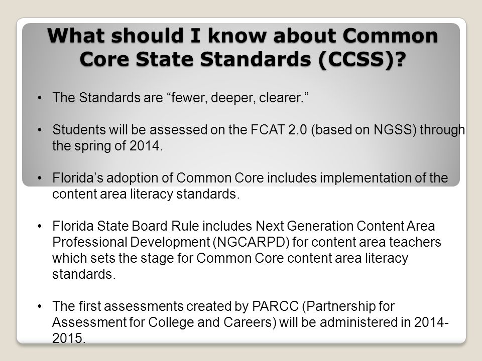 What should I know about Common Core State Standards (CCSS)? The Standards are fewer, deeper, clearer. Students will be assessed on the FCAT 2.0 (base