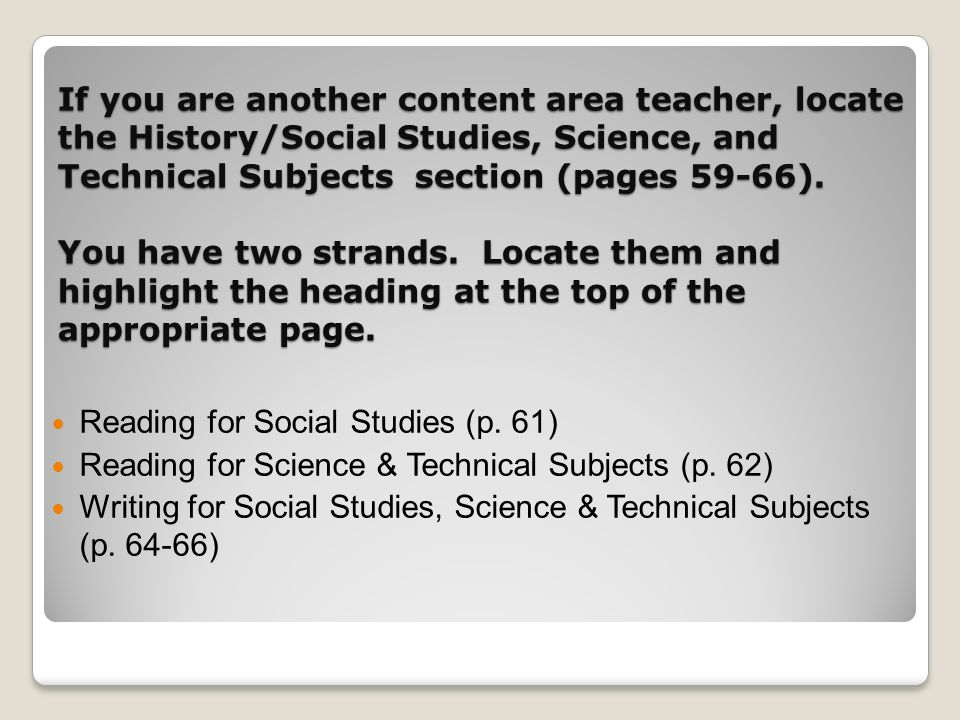 If you are another content area teacher, locate the History/Social Studies, Science, and Technical Subjects section (pages 59-66). You have two strand