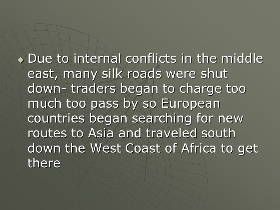 Due to internal conflicts in the middle east, many silk roads were shut down- traders began to charge too much too pass by so European countries began