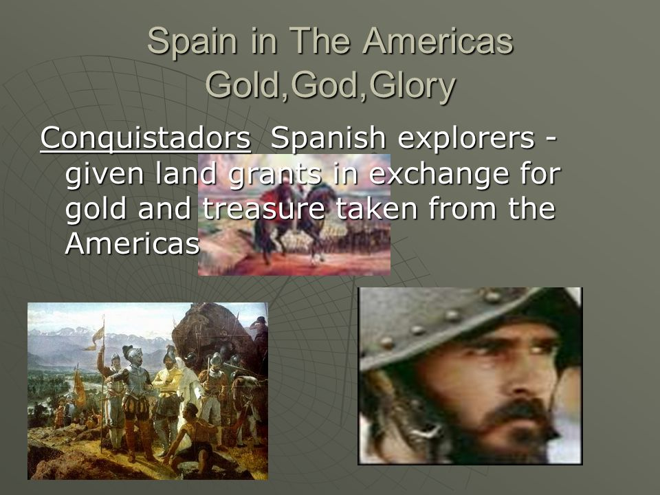 Conquistadors Spanish explorers - given land grants in exchange for gold and treasure taken from the Americas Spain in The Americas Gold,God,Glory