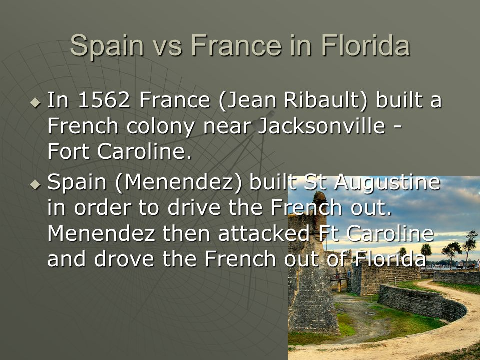 Spain vs France in Florida In 1562 France (Jean Ribault) built a French colony near Jacksonville - Fort Caroline. In 1562 France (Jean Ribault) built