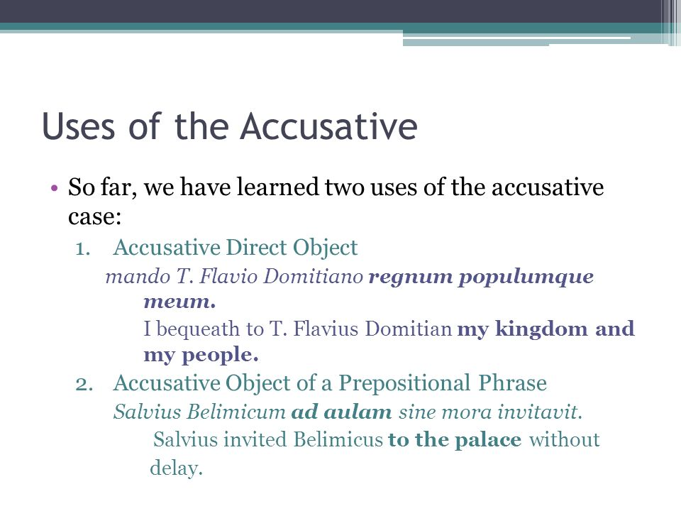 Uses of the Accusative So far, we have learned two uses of the accusative case: 1.Accusative Direct Object mando T. Flavio Domitiano regnum populumque