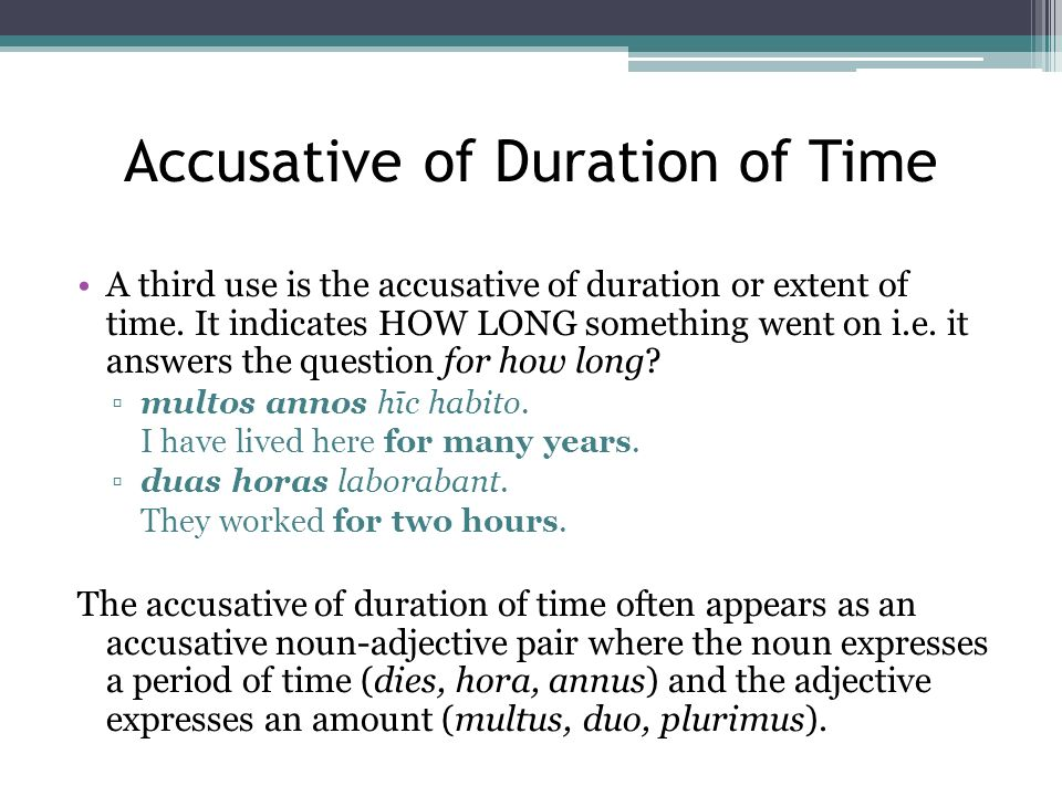 Accusative of Duration of Time A third use is the accusative of duration or extent of time. It indicates HOW LONG something went on i.e. it answers th