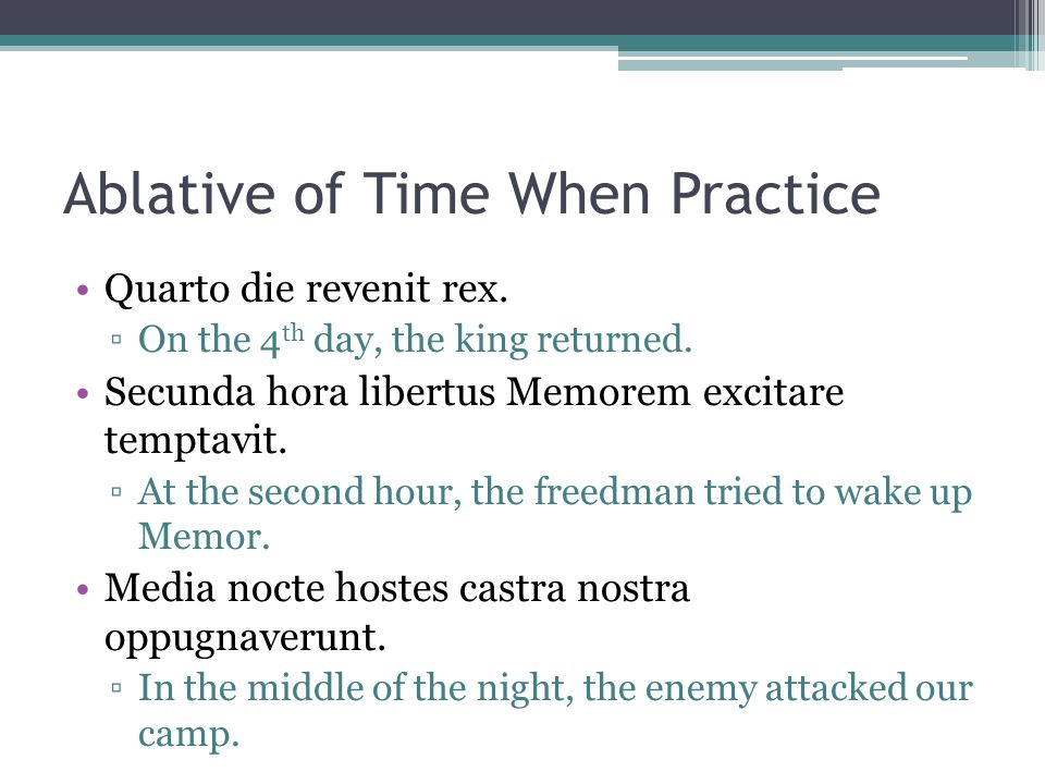 Ablative of Time When Practice Quarto die revenit rex. On the 4 th day, the king returned. Secunda hora libertus Memorem excitare temptavit. At the se