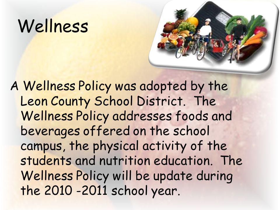 Wellness A Wellness Policy was adopted by the Leon County School District. The Wellness Policy addresses foods and beverages offered on the school cam