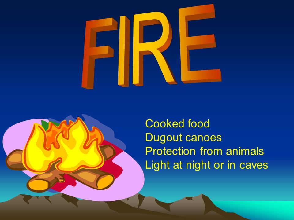 Cooked food Dugout canoes Protection from animals Light at night or in caves