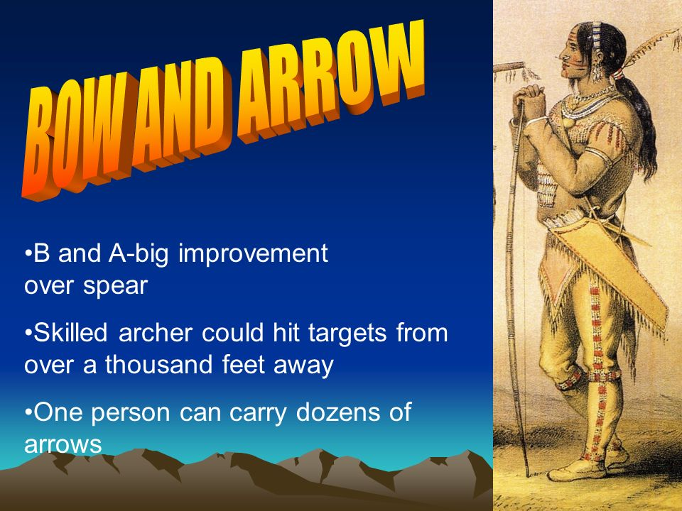 Skilled archer could hit targets from over a thousand feet away One person can carry dozens of arrows B and A-big improvement over spear