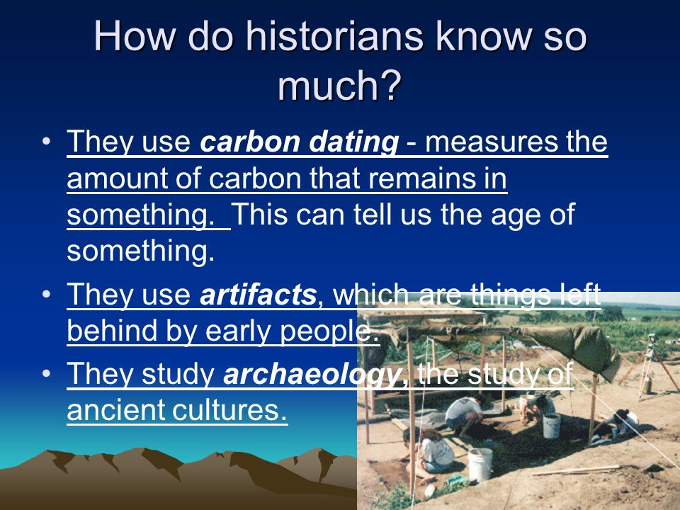 How do historians know so much? They use carbon dating - measures the amount of carbon that remains in something. This can tell us the age of somethin