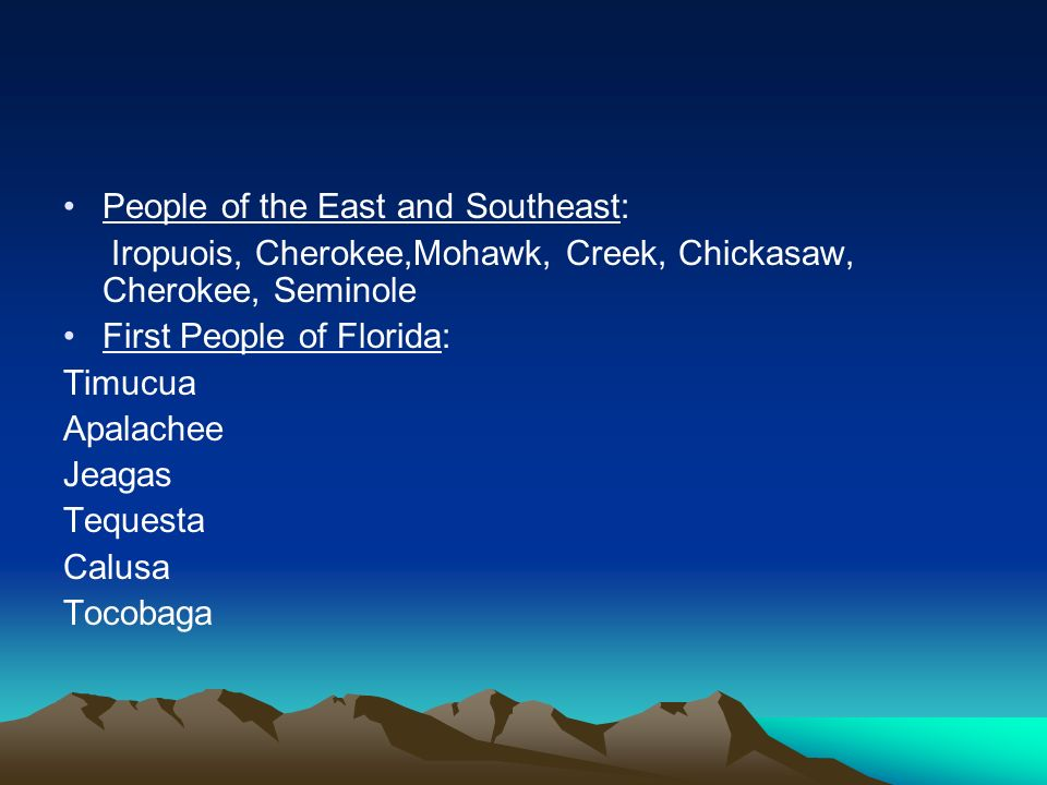 People of the East and Southeast: Iropuois, Cherokee,Mohawk, Creek, Chickasaw, Cherokee, Seminole First People of Florida: Timucua Apalachee Jeagas Te
