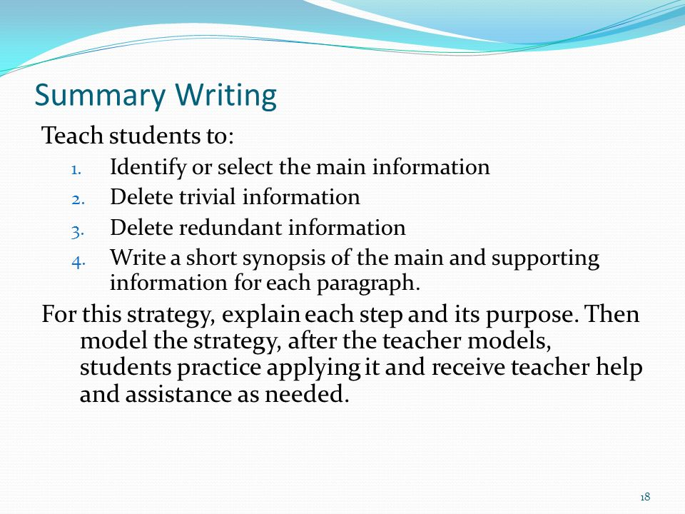 Summary Writing Teach students to: 1. Identify or select the main information 2. Delete trivial information 3. Delete redundant information 4. Write a