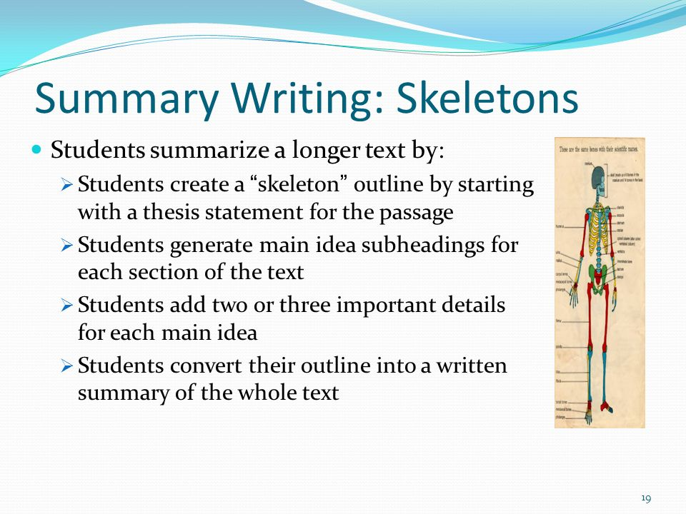 Summary Writing: Skeletons Students summarize a longer text by: Students create a skeleton outline by starting with a thesis statement for the passage