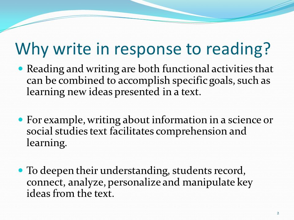 Why write in response to reading? Reading and writing are both functional activities that can be combined to accomplish specific goals, such as learni
