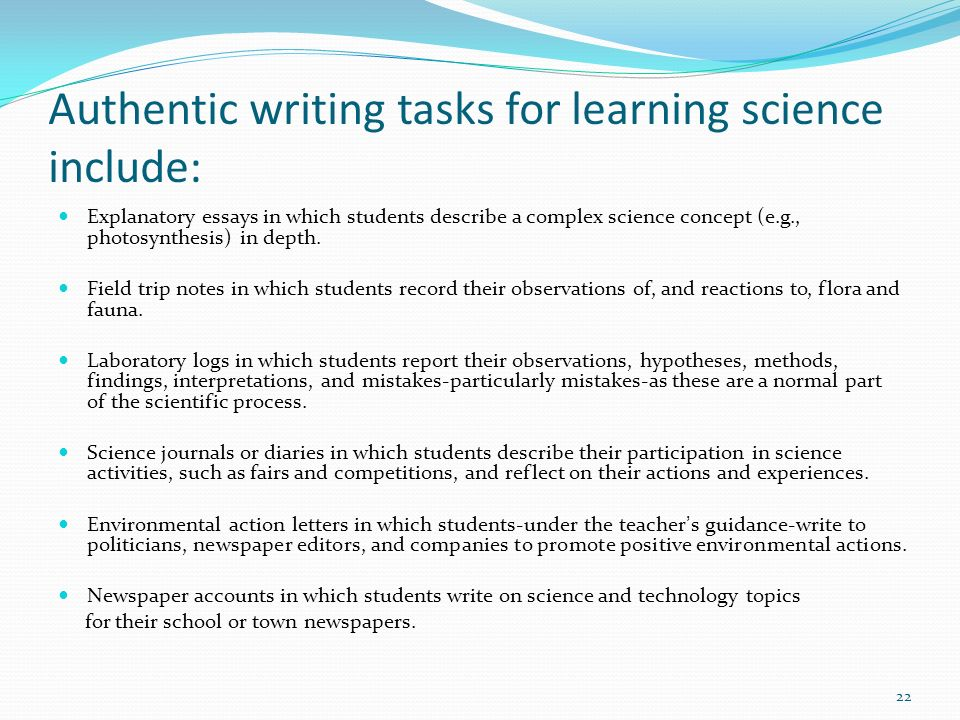 Authentic writing tasks for learning science include: Explanatory essays in which students describe a complex science concept (e.g., photosynthesis) i