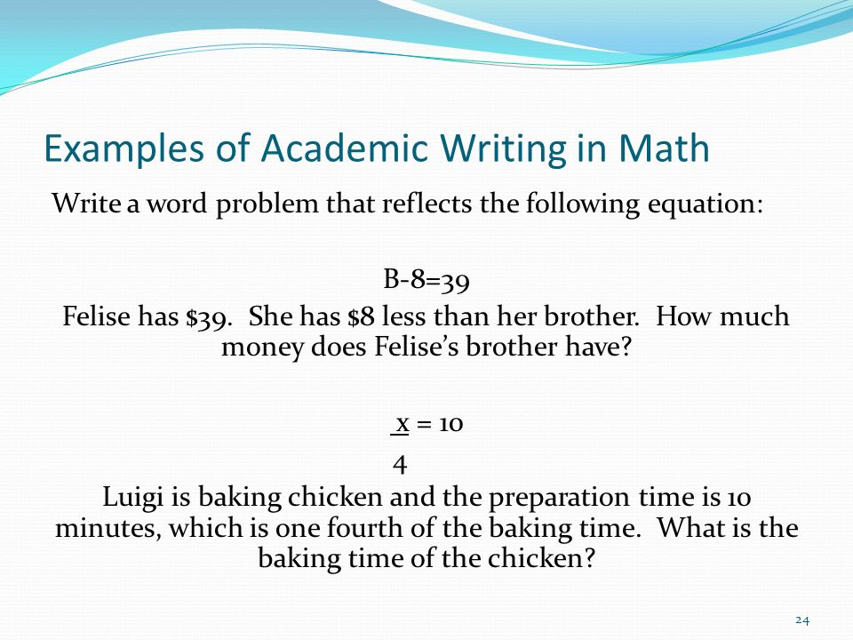 Examples of Academic Writing in Math Write a word problem that reflects the following equation: B-8=39 Felise has $39. She has $8 less than her brothe
