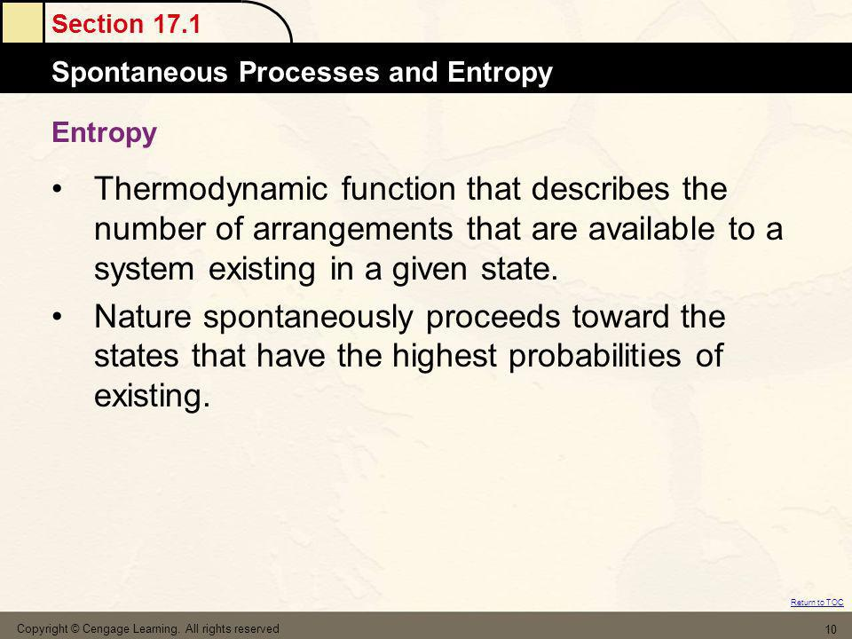 Section 17.1 Spontaneous Processes and Entropy Return to TOC Copyright © Cengage Learning. All rights reserved 10 Entropy Thermodynamic function that