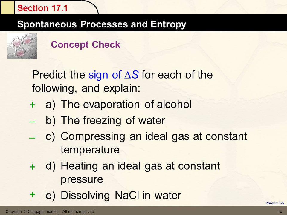 Section 17.1 Spontaneous Processes and Entropy Return to TOC Copyright © Cengage Learning. All rights reserved 14 Concept Check Predict the sign of S