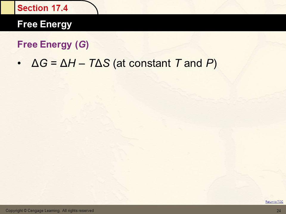 Section 17.4 Free Energy Return to TOC Copyright © Cengage Learning. All rights reserved 24 Free Energy (G) ΔG = ΔH – TΔS (at constant T and P)