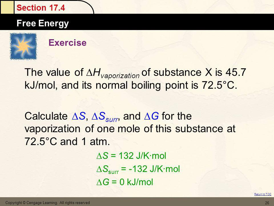 Section 17.4 Free Energy Return to TOC Copyright © Cengage Learning. All rights reserved 26 Exercise The value of H vaporization of substance X is 45.