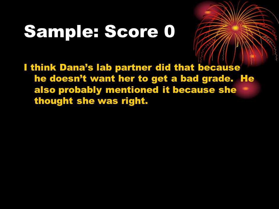 Sample: Score 0 I think Danas lab partner did that because he doesnt want her to get a bad grade. He also probably mentioned it because she thought sh