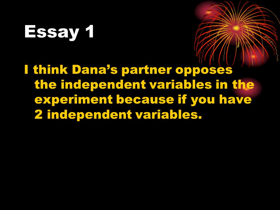 Essay 1 I think Danas partner opposes the independent variables in the experiment because if you have 2 independent variables.